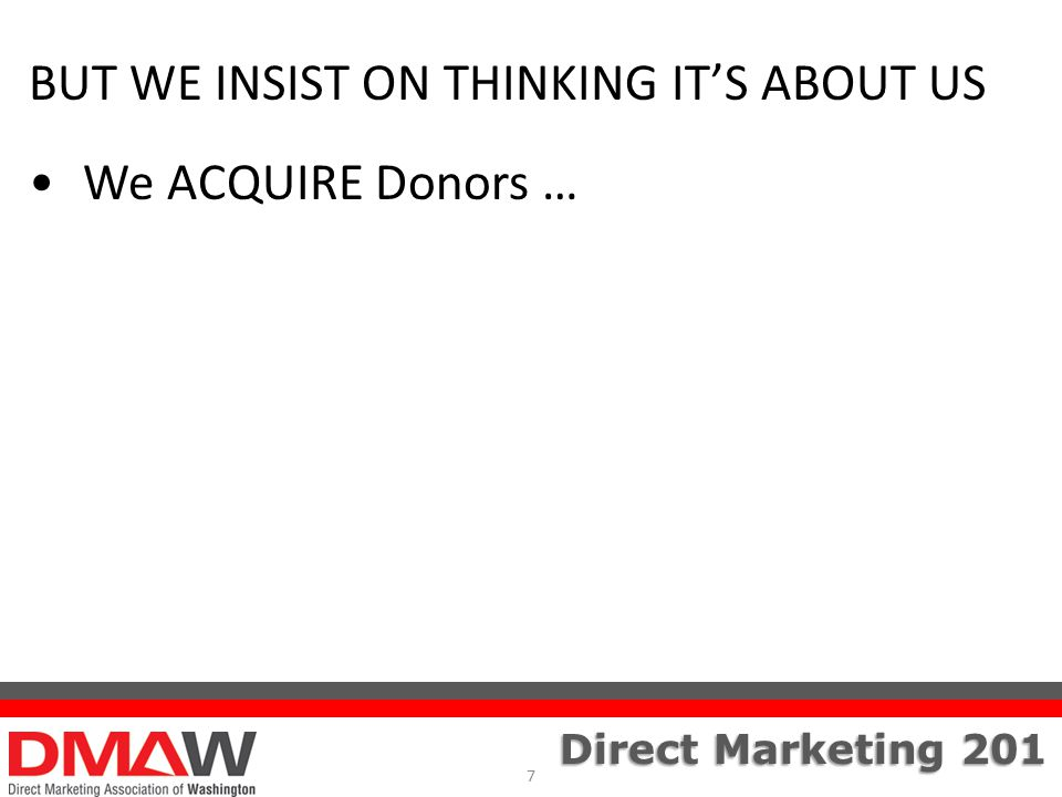 Direct Marketing 201 BUT WE INSIST ON THINKING IT'S ABOUT US We ACQUIRE Donors … 7