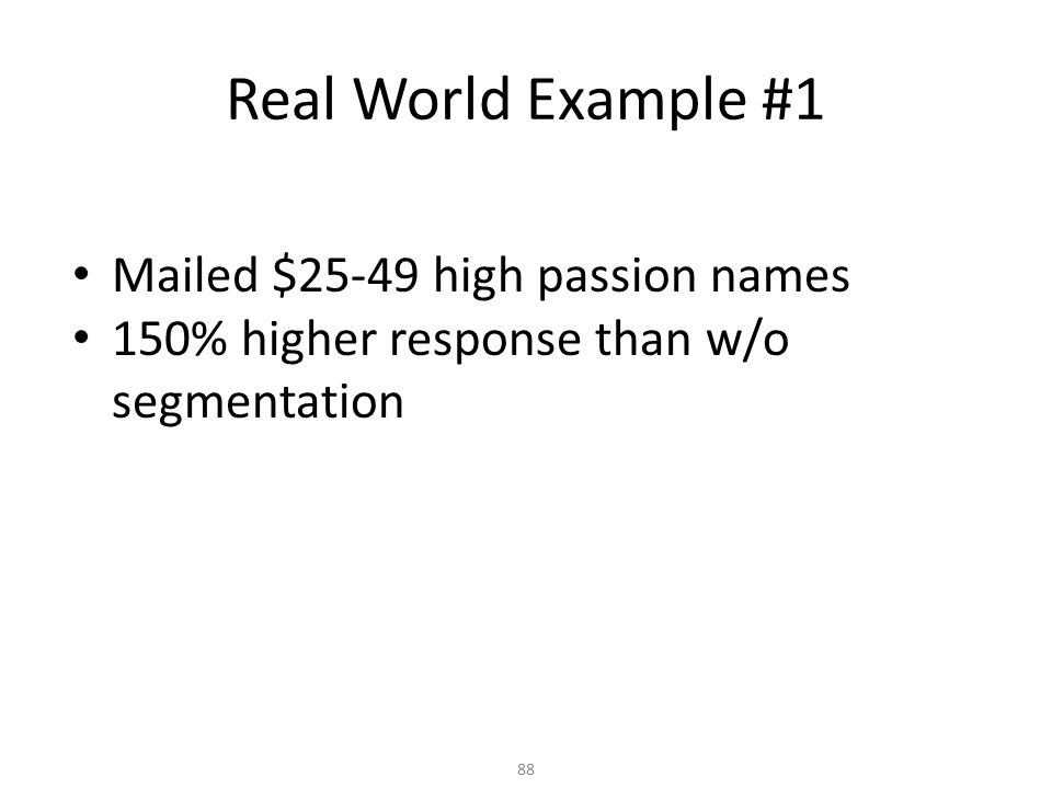 Mailed $25-49 high passion names 150% higher response than w/o segmentation Real World Example #1 88