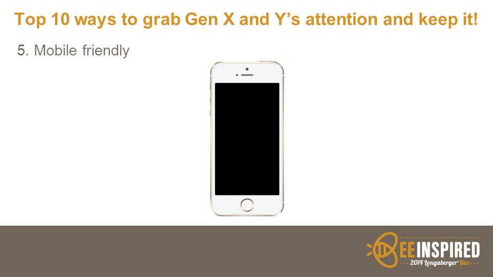 Top 10 ways to grab Gen X and Y's attention and keep it! 5. Mobile friendly