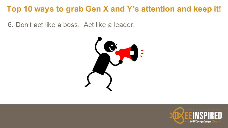 Top 10 ways to grab Gen X and Y's attention and keep it! 6. Don't act like a boss. Act like a leader.