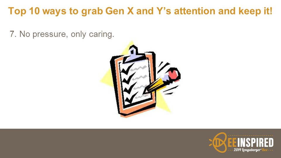 Top 10 ways to grab Gen X and Y's attention and keep it! 7. No pressure, only caring.