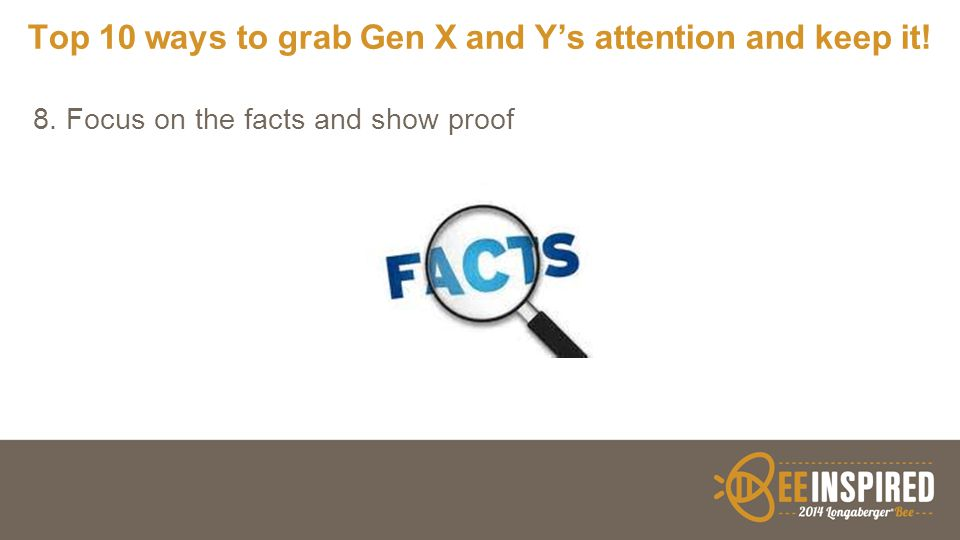 Top 10 ways to grab Gen X and Y's attention and keep it! 8. Focus on the facts and show proof