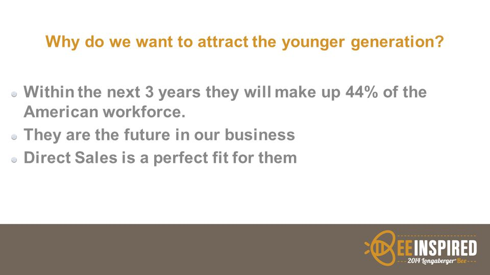 Why do we want to attract the younger generation? Within the next 3 years they will make up 44% of the American workforce. They are the future in our