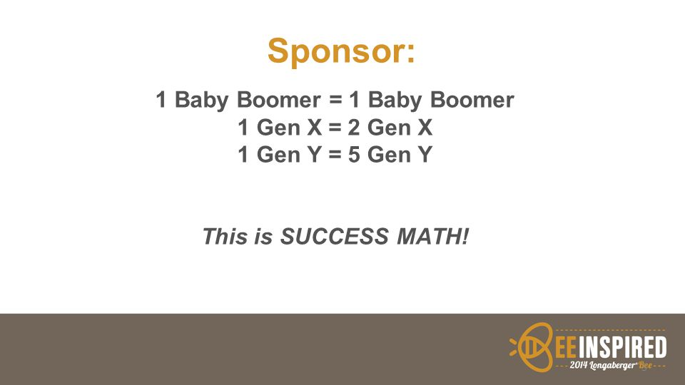 Sponsor: 1 Baby Boomer = 1 Baby Boomer 1 Gen X = 2 Gen X 1 Gen Y = 5 Gen Y This is SUCCESS MATH! 3