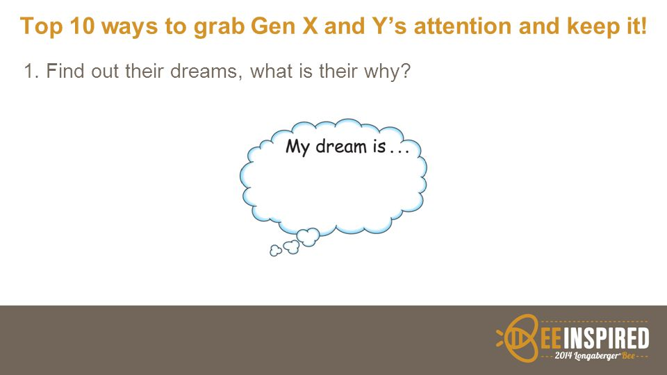 Top 10 ways to grab Gen X and Y's attention and keep it! 1. Find out their dreams, what is their why?