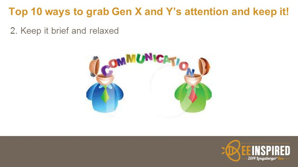 Top 10 ways to grab Gen X and Y's attention and keep it! 2. Keep it brief and relaxed