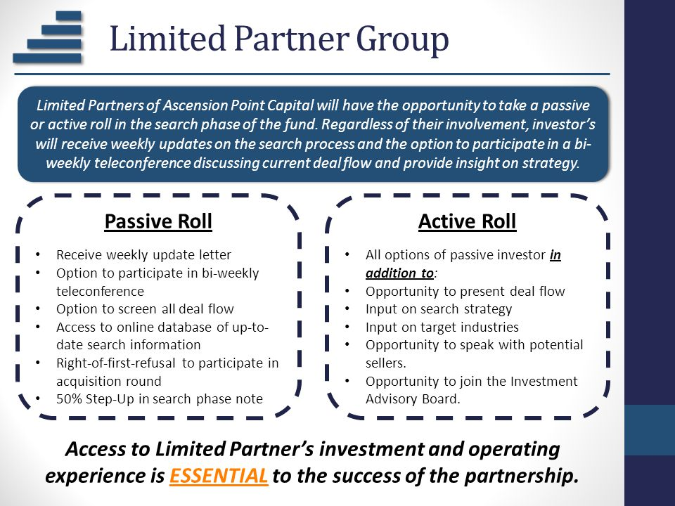 Limited Partner Group Passive Roll Receive weekly update letter Option to participate in bi-weekly teleconference Option to screen all deal flow Acces
