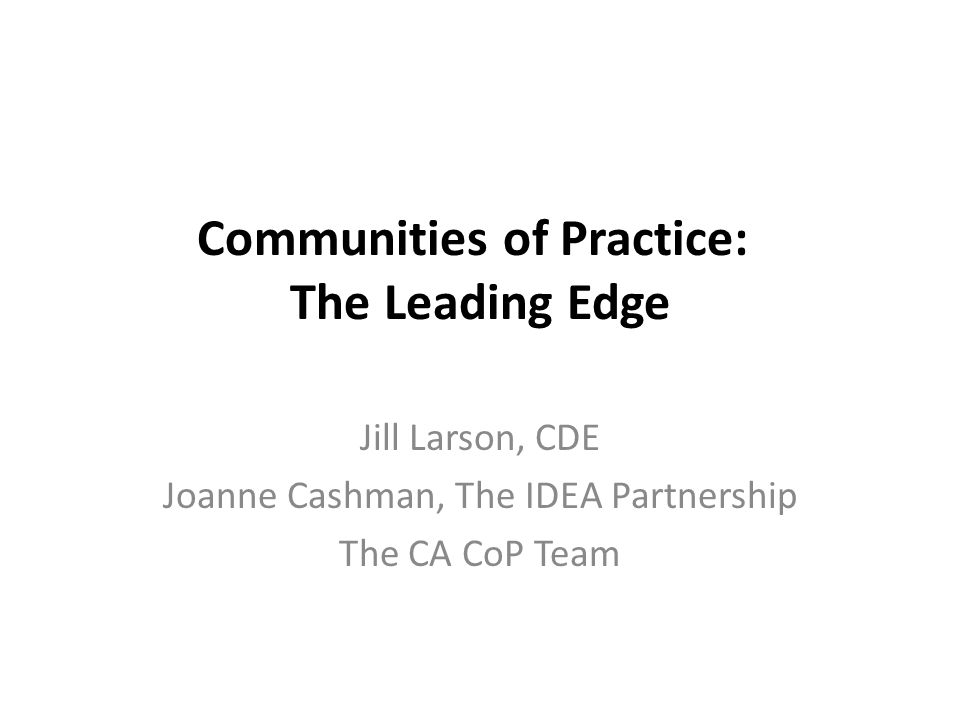 Communities of Practice: The Leading Edge Jill Larson, CDE Joanne Cashman, The IDEA Partnership The CA CoP Team