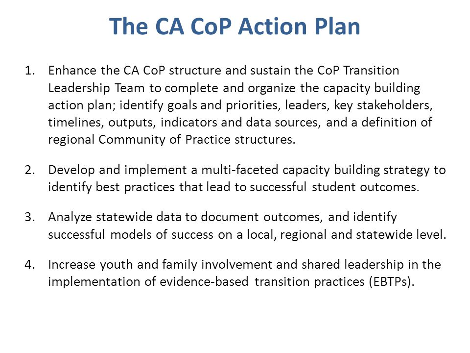 The CA CoP Action Plan 1.Enhance the CA CoP structure and sustain the CoP Transition Leadership Team to complete and organize the capacity building action plan; identify goals and priorities, leaders, key stakeholders, timelines, outputs, indicators and data sources, and a definition of regional Community of Practice structures.