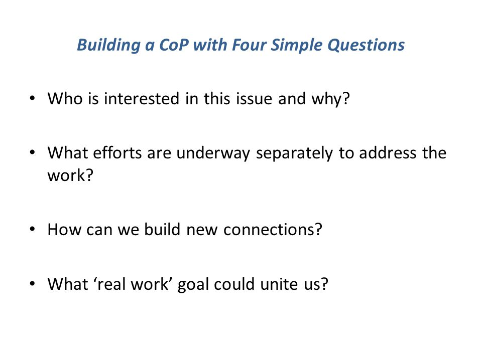 Building a CoP with Four Simple Questions Who is interested in this issue and why.
