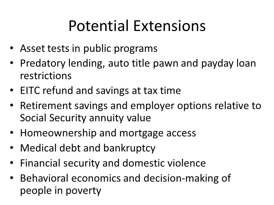 Potential Extensions Asset tests in public programs Predatory lending, auto title pawn and payday loan restrictions EITC refund and savings at tax time Retirement savings and employer options relative to Social Security annuity value Homeownership and mortgage access Medical debt and bankruptcy Financial security and domestic violence Behavioral economics and decision-making of people in poverty
