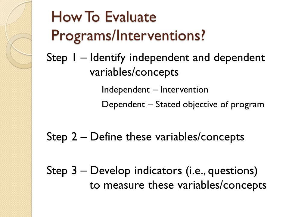 How To Evaluate Programs/Interventions? Step 1 – Identify independent and dependent variables/concepts Independent – Intervention Dependent – Stated o