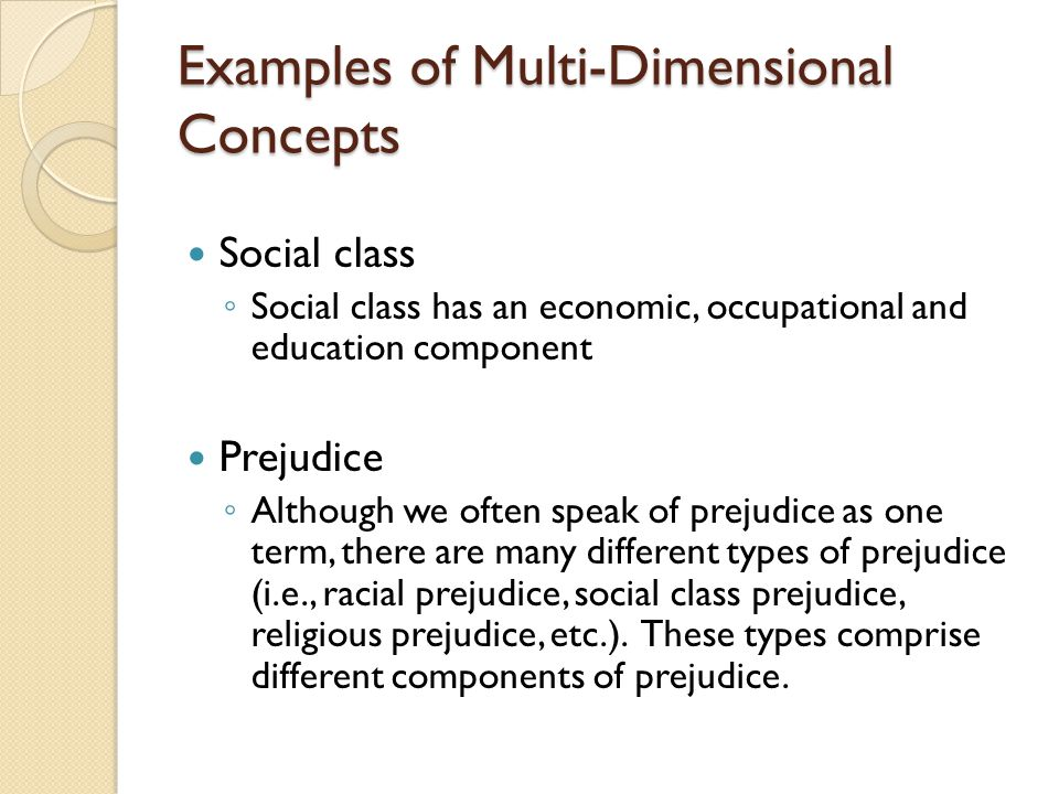 Examples of Multi-Dimensional Concepts Social class ◦ Social class has an economic, occupational and education component Prejudice ◦ Although we often