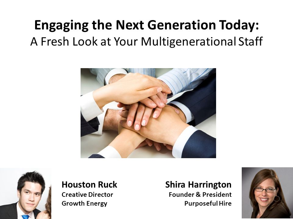 Engaging the Next Generation Today: A Fresh Look at Your Multigenerational Staff Shira Harrington Founder & President Purposeful Hire Houston Ruck Creative Director Growth Energy
