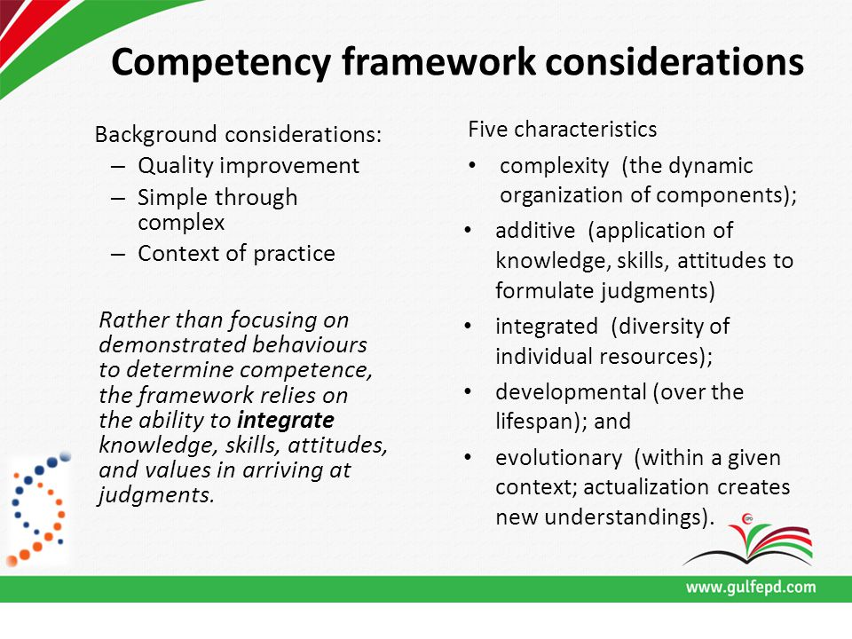 Competency framework considerations Background considerations: – Quality improvement – Simple through complex – Context of practice Rather than focusing on demonstrated behaviours to determine competence, the framework relies on the ability to integrate knowledge, skills, attitudes, and values in arriving at judgments.