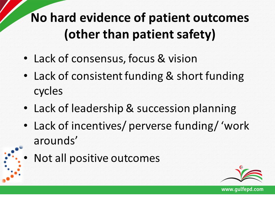 No hard evidence of patient outcomes (other than patient safety) Lack of consensus, focus & vision Lack of consistent funding & short funding cycles Lack of leadership & succession planning Lack of incentives/ perverse funding/ 'work arounds' Not all positive outcomes