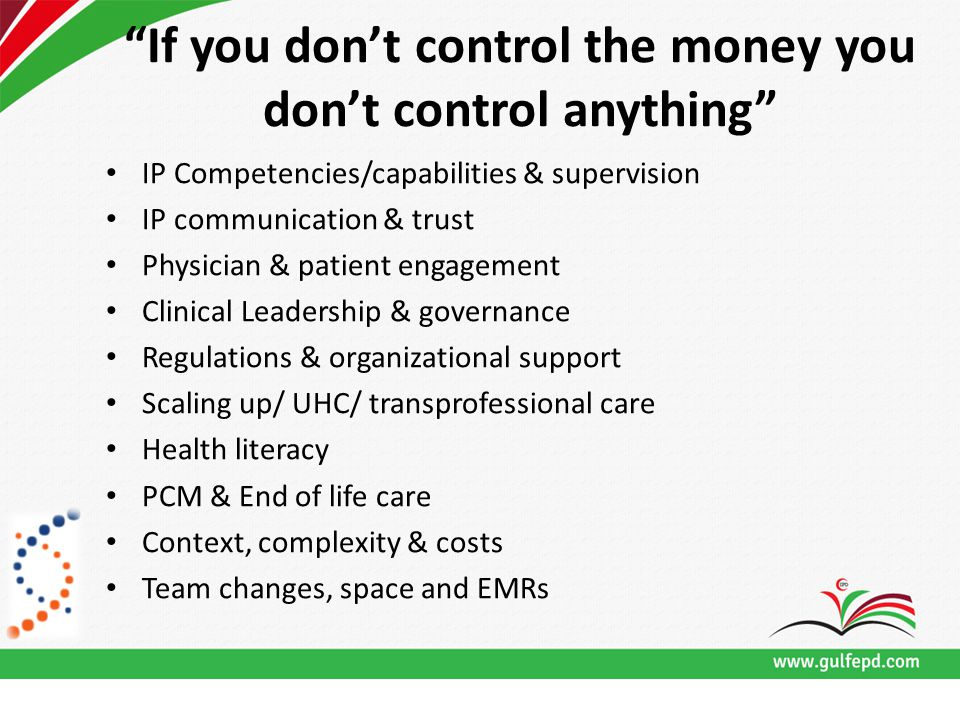 If you don't control the money you don't control anything IP Competencies/capabilities & supervision IP communication & trust Physician & patient engagement Clinical Leadership & governance Regulations & organizational support Scaling up/ UHC/ transprofessional care Health literacy PCM & End of life care Context, complexity & costs Team changes, space and EMRs