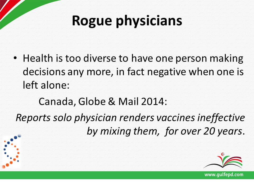 Rogue physicians Health is too diverse to have one person making decisions any more, in fact negative when one is left alone: Canada, Globe & Mail 2014: Reports solo physician renders vaccines ineffective by mixing them, for over 20 years.