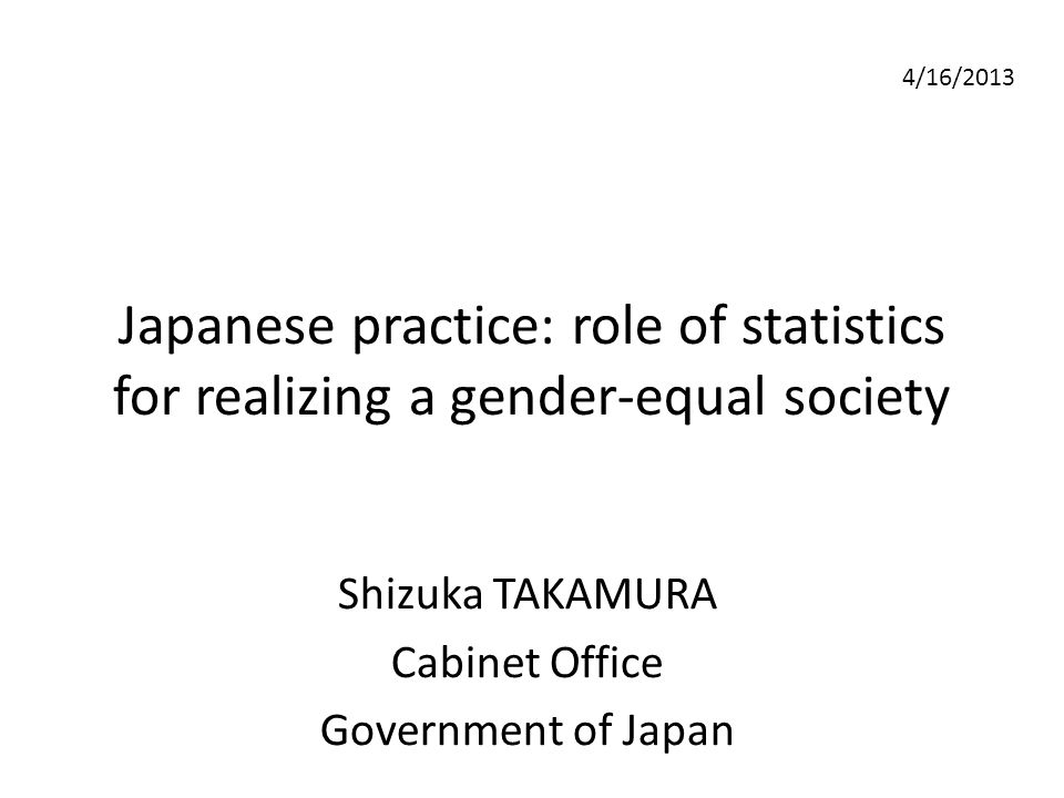 Japanese practice: role of statistics for realizing a gender-equal society Shizuka TAKAMURA Cabinet Office Government of Japan 4/16/2013