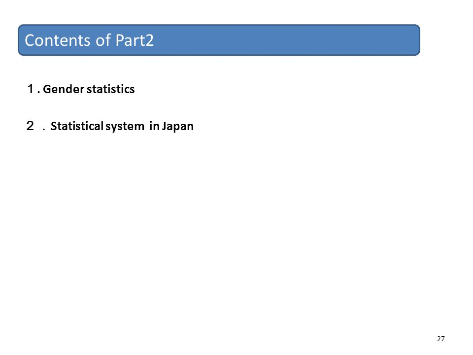 27 Contents of Part2 1. Gender statistics 2. Statistical system in Japan