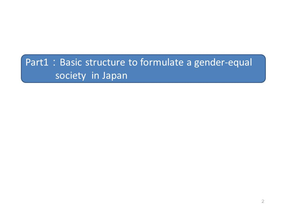 2 Part1 : Basic structure to formulate a gender-equal society in Japan