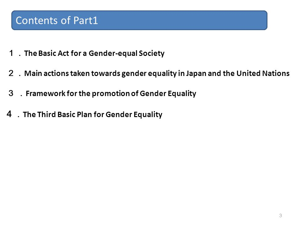 Contents of Part1 1. The Basic Act for a Gender-equal Society 2. Main actions taken towards gender equality in Japan and the United Nations 3 . Framew