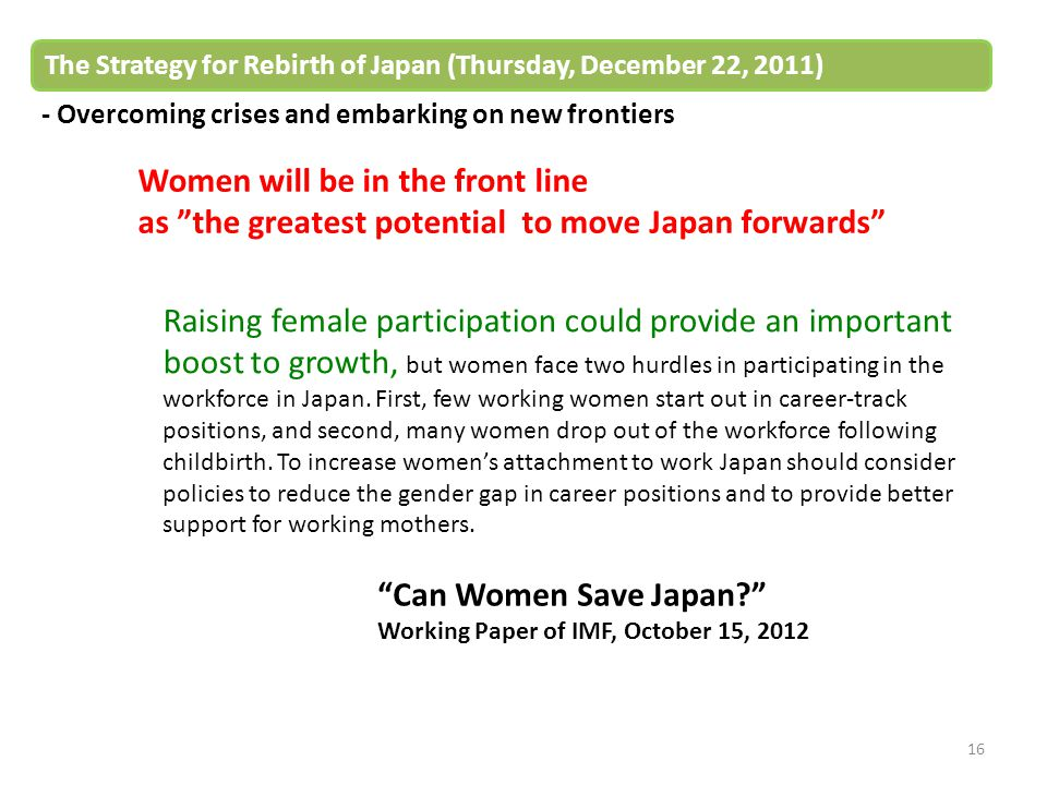 16 The Strategy for Rebirth of Japan (Thursday, December 22, 2011) - Overcoming crises and embarking on new frontiers Women will be in the front line