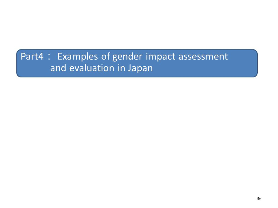36 Part4 : Examples of gender impact assessment and evaluation in Japan