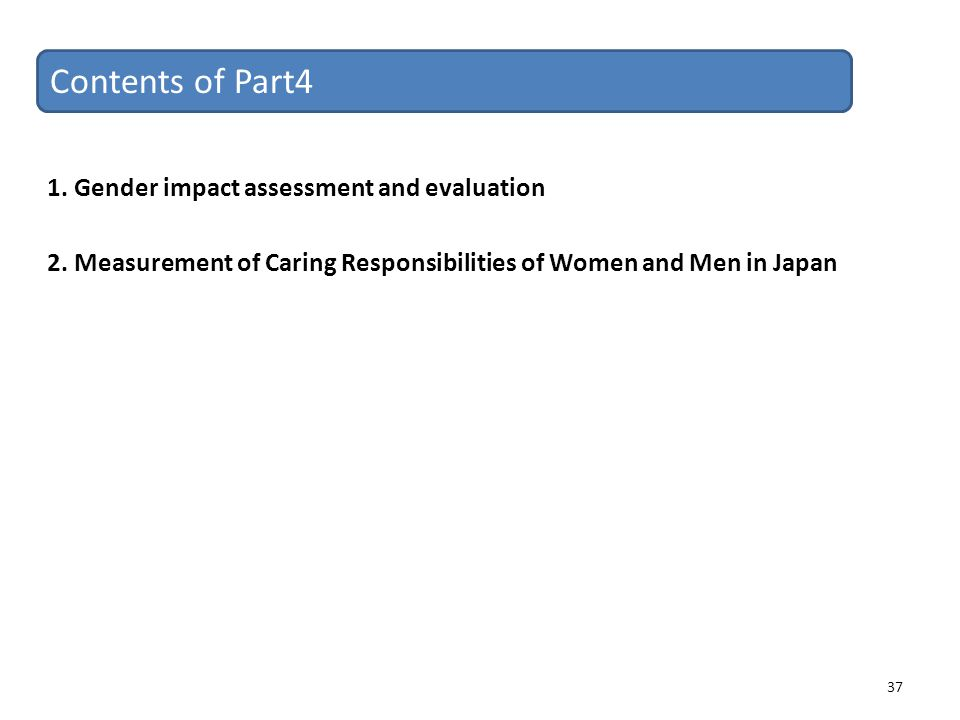 37 Contents of Part4 1. Gender impact assessment and evaluation 2. Measurement of Caring Responsibilities of Women and Men in Japan