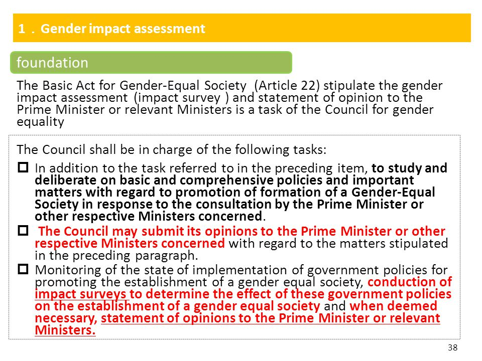 38 1 . Gender impact assessment foundation The Basic Act for Gender-Equal Society (Article 22) stipulate the gender impact assessment (impact survey )
