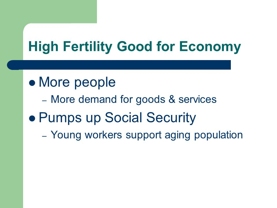 High Fertility Good for Economy More people – More demand for goods & services Pumps up Social Security – Young workers support aging population