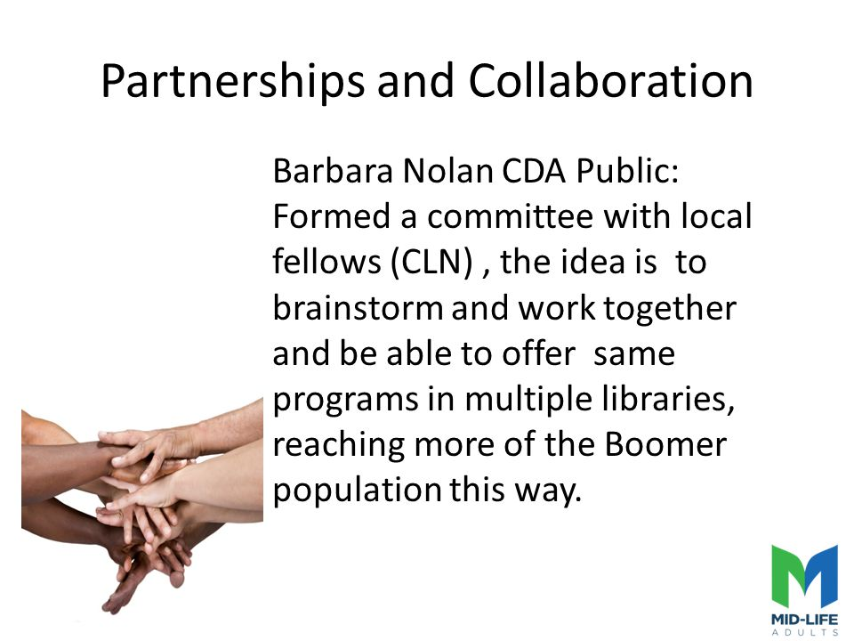 Partnerships and Collaboration Barbara Nolan CDA Public: Formed a committee with local fellows (CLN), the idea is to brainstorm and work together and be able to offer same programs in multiple libraries, reaching more of the Boomer population this way.