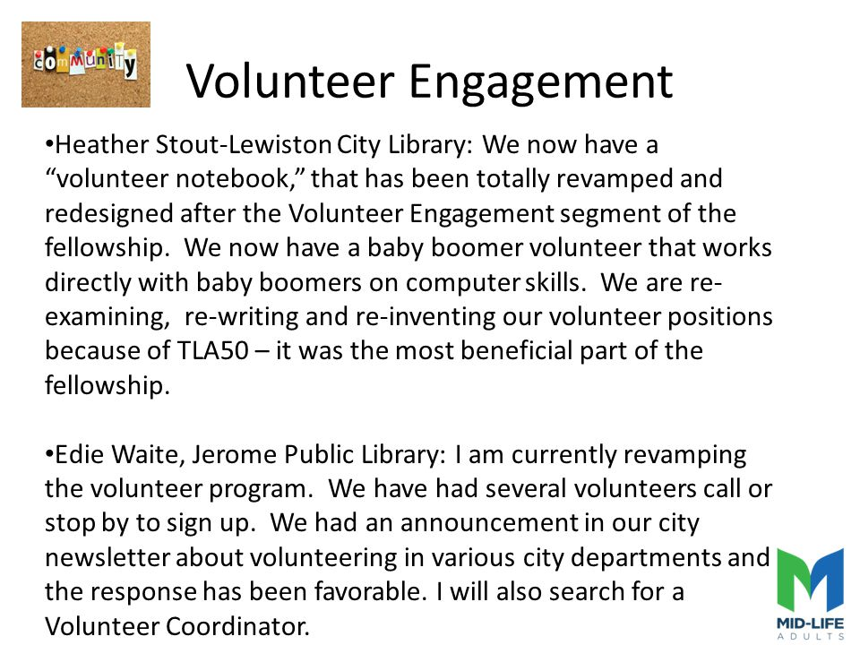 Volunteer Engagement Heather Stout-Lewiston City Library: We now have a volunteer notebook, that has been totally revamped and redesigned after the Volunteer Engagement segment of the fellowship.