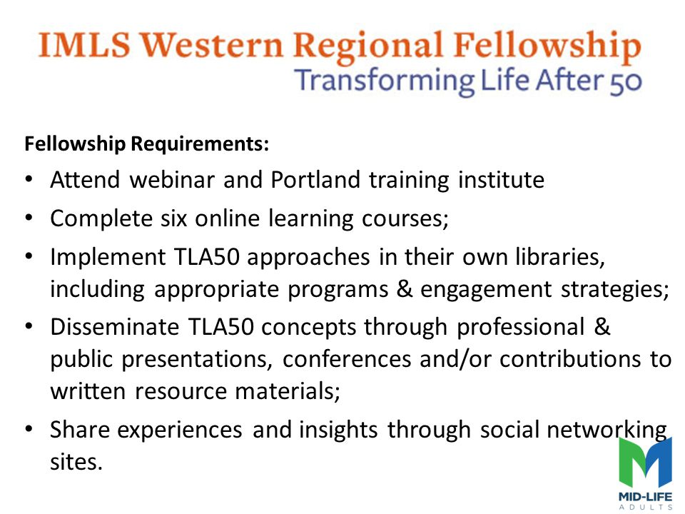 Fellowship Requirements: Attend webinar and Portland training institute Complete six online learning courses; Implement TLA50 approaches in their own libraries, including appropriate programs & engagement strategies; Disseminate TLA50 concepts through professional & public presentations, conferences and/or contributions to written resource materials; Share experiences and insights through social networking sites.
