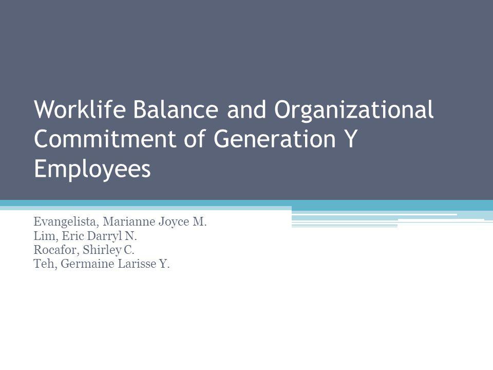 Worklife Balance and Organizational Commitment of Generation Y Employees Evangelista, Marianne Joyce M. Lim, Eric Darryl N. Rocafor, Shirley C. Teh, G