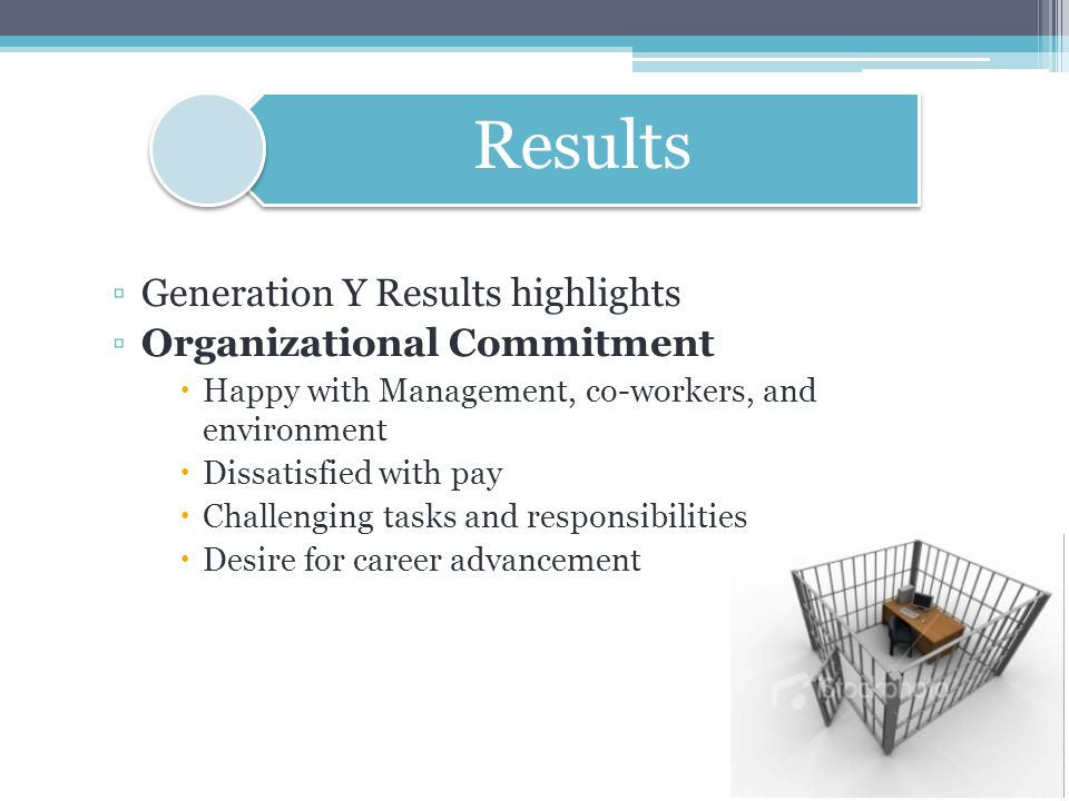 ▫Generation Y Results highlights ▫Organizational Commitment  Happy with Management, co-workers, and environment  Dissatisfied with pay  Challenging