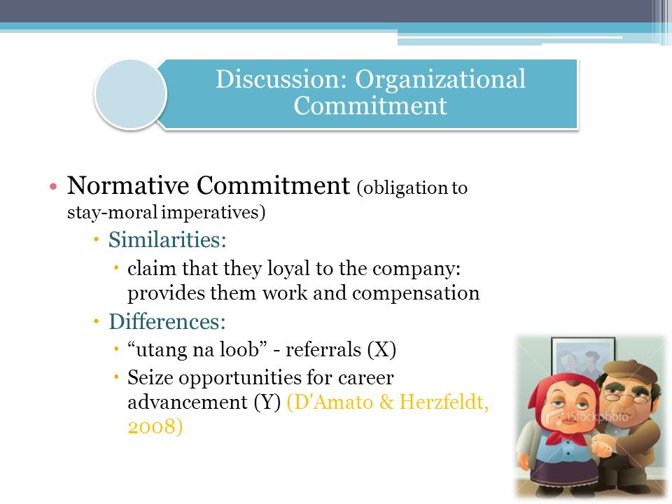 Normative Commitment (obligation to stay-moral imperatives)  Similarities:  claim that they loyal to the company: provides them work and compensatio