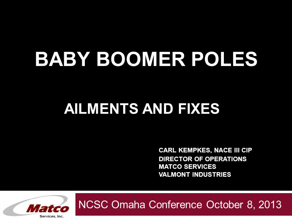 Valmont Servies Group NCSC Omaha Conference October 8, 2013 BABY BOOMER POLES AILMENTS AND FIXES CARL KEMPKES, NACE III CIP DIRECTOR OF OPERATIONS MATCO SERVICES VALMONT INDUSTRIES
