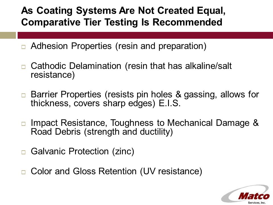 As Coating Systems Are Not Created Equal, Comparative Tier Testing Is Recommended  Adhesion Properties (resin and preparation)  Cathodic Delamination (resin that has alkaline/salt resistance)  Barrier Properties (resists pin holes & gassing, allows for thickness, covers sharp edges) E.I.S.