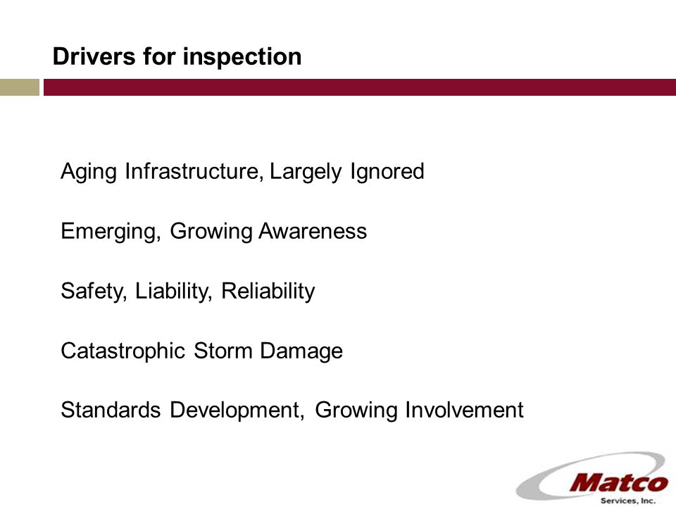 Drivers for inspection Aging Infrastructure, Largely Ignored Emerging, Growing Awareness Safety, Liability, Reliability Catastrophic Storm Damage Standards Development, Growing Involvement