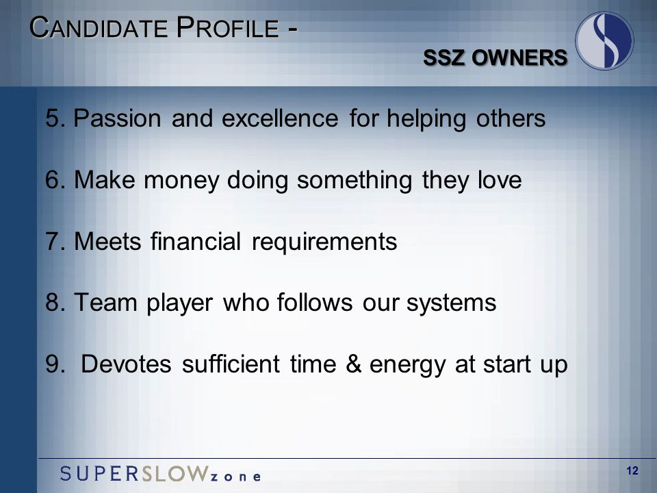 12 C ANDIDATE P ROFILE - SSZ OWNERS 5. Passion and excellence for helping others 6.Make money doing something they love 7.Meets financial requirements