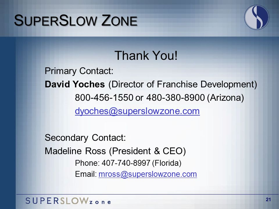 21 S UPER S LOW Z ONE Thank You! Primary Contact: David Yoches (Director of Franchise Development) 800-456-1550 or 480-380-8900 (Arizona) dyoches@supe