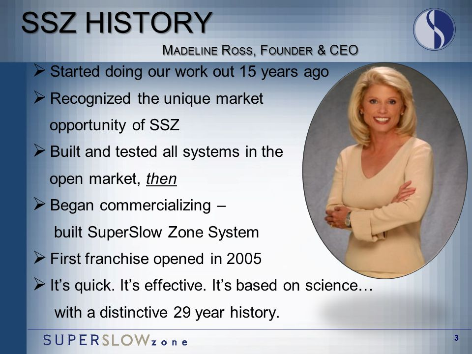 3 SSZ HISTORY M ADELINE R OSS, F OUNDER & CEO  Started doing our work out 15 years ago  Recognized the unique market opportunity of SSZ  Built and