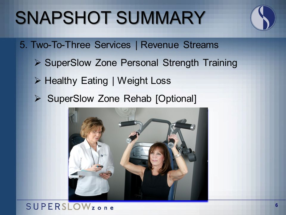 6 SNAPSHOT SUMMARY 5. Two-To-Three Services | Revenue Streams  SuperSlow Zone Personal Strength Training  Healthy Eating | Weight Loss  SuperSlow Z