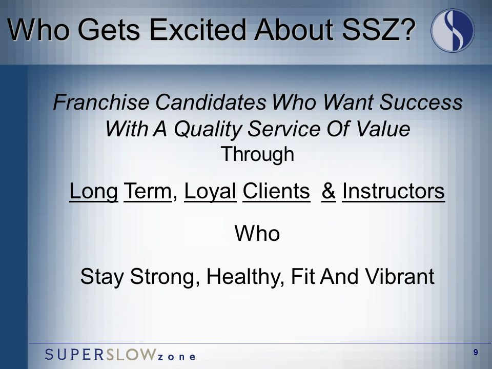 9 Who Gets Excited About SSZ? Franchise Candidates Who Want Success With A Quality Service Of Value Through Long Term, Loyal Clients & Instructors Who