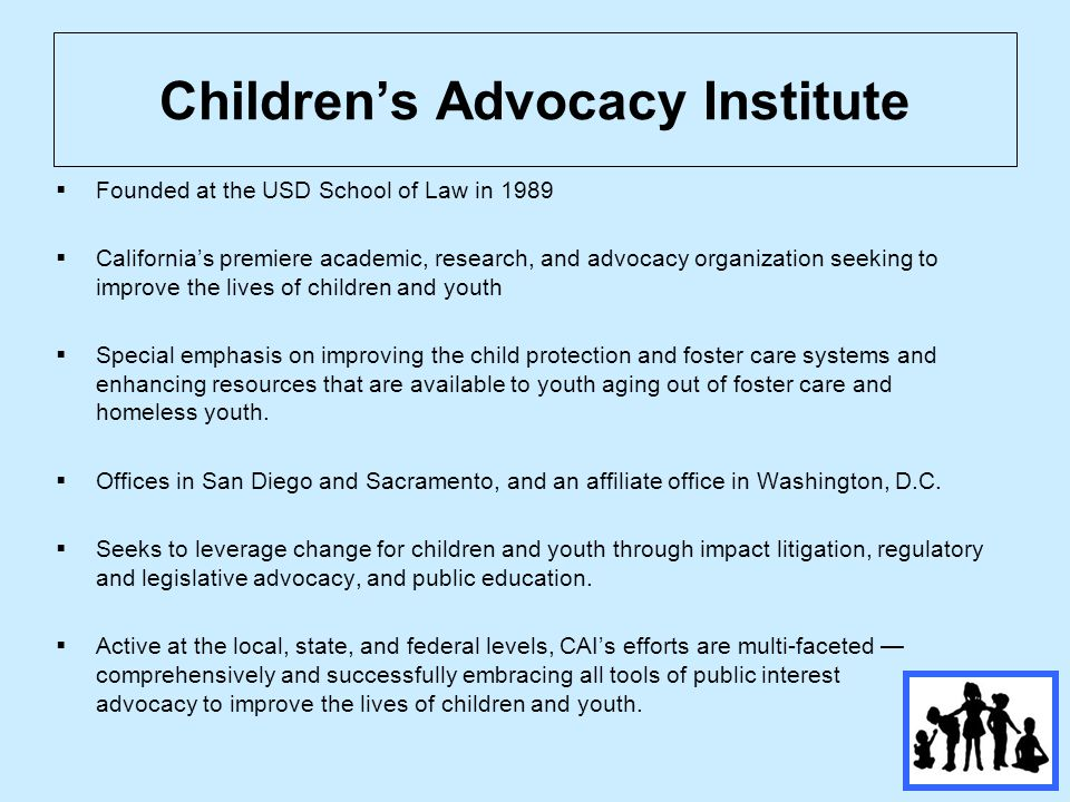 Children's Advocacy Institute  Founded at the USD School of Law in 1989  California's premiere academic, research, and advocacy organization seeking to improve the lives of children and youth  Special emphasis on improving the child protection and foster care systems and enhancing resources that are available to youth aging out of foster care and homeless youth.