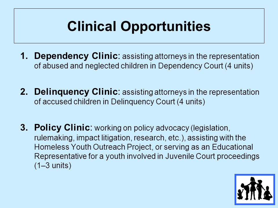 Clinical Opportunities 1.Dependency Clinic: assisting attorneys in the representation of abused and neglected children in Dependency Court (4 units) 2.Delinquency Clinic: assisting attorneys in the representation of accused children in Delinquency Court (4 units) 3.Policy Clinic: working on policy advocacy (legislation, rulemaking, impact litigation, research, etc.), assisting with the Homeless Youth Outreach Project, or serving as an Educational Representative for a youth involved in Juvenile Court proceedings (1–3 units)
