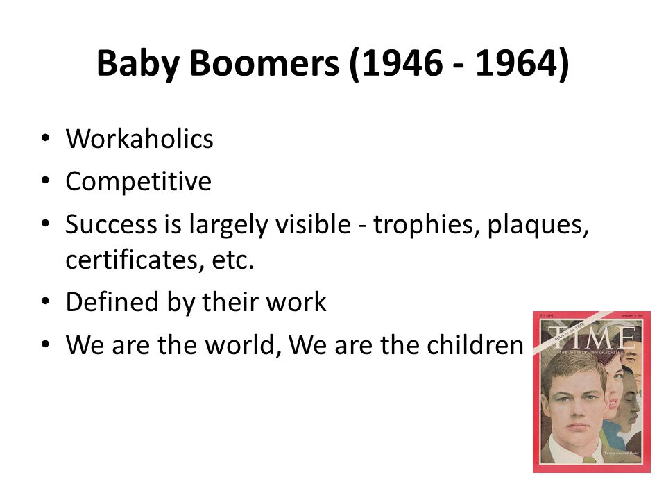 Baby Boomers (1946 - 1964) Workaholics Competitive Success is largely visible - trophies, plaques, certificates, etc.