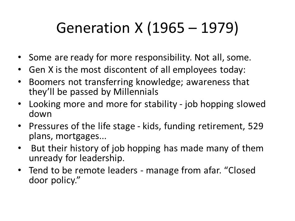 Generation X (1965 – 1979) Some are ready for more responsibility. Not all, some. Gen X is the most discontent of all employees today: Boomers not tra
