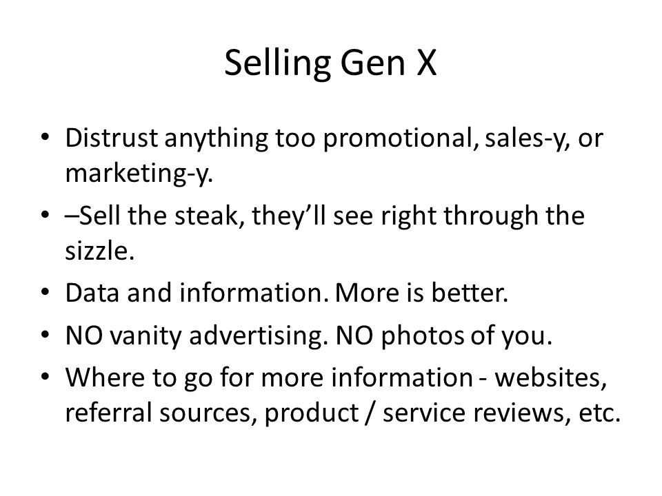 Selling Gen X Distrust anything too promotional, sales-y, or marketing-y.